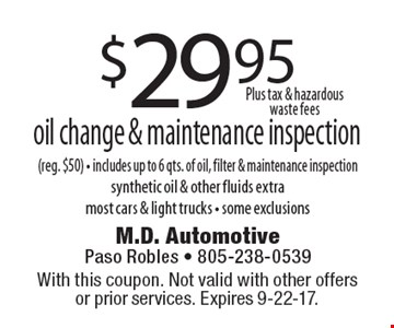 $29.95 oil change & maintenance inspection (reg. $50) - includes up to 6 qts. of oil, filter & maintenance inspection. synthetic oil & other fluids extra. most cars & light trucks - some exclusions. With this coupon. Not valid with other offers or prior services. Expires 9-22-17.