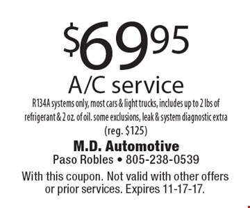 $69.95 A/C service R134A systems only, most cars & light trucks, includes up to 2 lbs of refrigerant & 2 oz. of oil. some exclusions, leak & system diagnostic extra(reg. $125). With this coupon. Not valid with other offers or prior services. Expires 11-17-17.