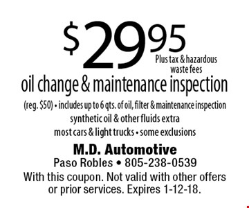 $29.95 oil change & maintenance inspection (reg. $50). Includes up to 6 qts. of oil, filter & maintenance inspection. Synthetic oil & other fluids extra most cars & light trucks - some exclusions. With this coupon. Not valid with other offers or prior services. Expires 1-12-18.