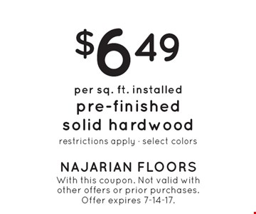 $6.49 per sq. ft. installed pre-finished solid hardwood restrictions apply - select colors. With this coupon. Not valid with other offers or prior purchases.Offer expires 7-14-17.