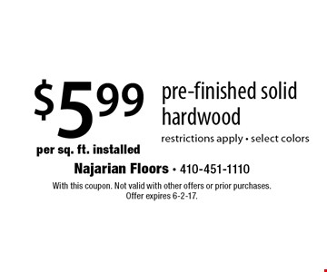 $5.99 per sq. ft. installed pre-finished solid hardwood. Restrictions apply - select colors. With this coupon. Not valid with other offers or prior purchases. Offer expires 6-2-17.