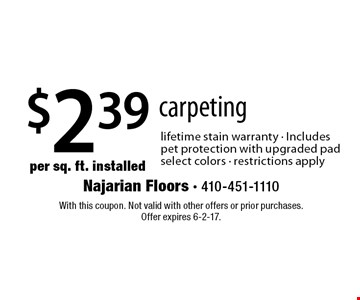 $2.39 per sq. ft. installed carpeting. Lifetime stain warranty - Includes pet protection with upgraded pad - select colors - restrictions apply. With this coupon. Not valid with other offers or prior purchases. Offer expires 6-2-17.