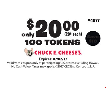 only (20¢ each) $20.00100 TOKENS. Expires: 07/02/17 Valid with coupon only at participating U.S. stores excluding Hawaii. No Cash Value. Taxes may apply. 2017 CEC Ent. Concepts, L.P.
