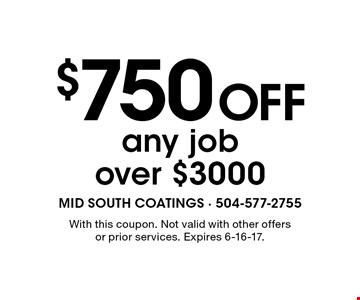 $750 off any job over $3000. With this coupon. Not valid with other offers or prior services. Expires 6-16-17.