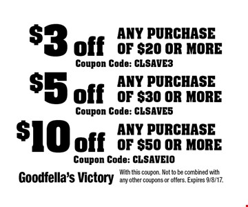 $10 off Any Purchase of $50 or more Coupon Code: CLSAVE10. $5 off Any Purchase of $30 or more Coupon Code: CLSAVE5. $3 off Any Purchase of $20 or more Coupon Code: CLSAVE3. With this coupon. Not to be combined with any other coupons or offers. Expires 9/8/17.