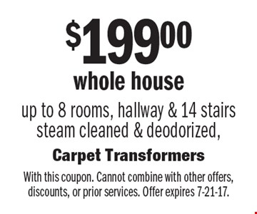 $199.00 For whole house up to 8 rooms, hallway & 14 stairs steam cleaned & deodorized. With this coupon. Cannot combine with other offers, discounts, or prior services. Offer expires 7-21-17.
