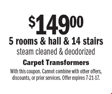$149.00 For 5 rooms & hall & 14 stairs steam cleaned & deodorized. With this coupon. Cannot combine with other offers, discounts, or prior services. Offer expires 7-21-17.