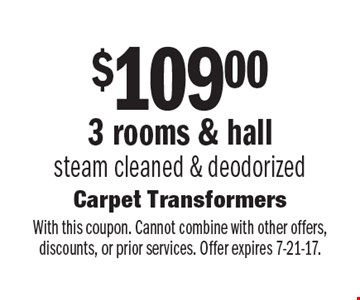 $109.00 For 3 rooms & hall steam cleaned & deodorized. With this coupon. Cannot combine with other offers, discounts, or prior services. Offer expires 7-21-17.