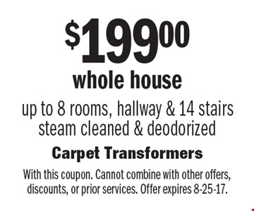$199.00 whole houseup to 8 rooms, hallway & 14 stairs steam cleaned & deodorized. With this coupon. Cannot combine with other offers, discounts, or prior services. Offer expires 8-25-17.