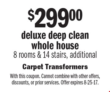 $299.00 deluxe deep clean whole house 8 rooms & 14 stairs, additional . With this coupon. Cannot combine with other offers, discounts, or prior services. Offer expires 8-25-17.