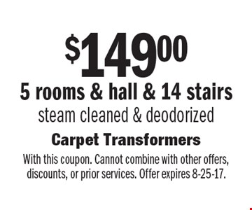 $149.00 5 rooms & hall & 14 stairs steam cleaned & deodorized . With this coupon. Cannot combine with other offers, discounts, or prior services. Offer expires 8-25-17.
