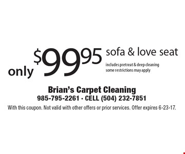 only$99.95 sofa & love seat includes pretreat & deep cleaningsome restrictions may apply. With this coupon. Not valid with other offers or prior services. Offer expires 6-23-17.