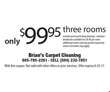only$99.95 three rooms includes pretreat & deep cleaning - sanitizer/ deodorizer available for $8.95 per room additional rooms and rugs priced separately some restrictions may apply. With this coupon. Not valid with other offers or prior services. Offer expires 6-23-17.
