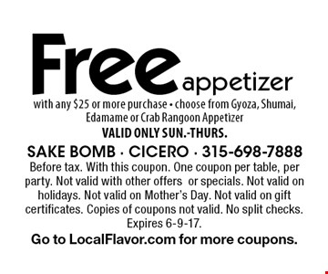 Free appetizer with any $25 or more purchase - choose from Gyoza, Shumai, Edamame or Crab Rangoon Appetizer VALID ONLY SUN.-THURS.. Before tax. With this coupon. One coupon per table, per party. Not valid with other offers or specials. Not valid on holidays. Not valid on Mother's Day. Not valid on gift certificates. Copies of coupons not valid. No split checks. Expires 6-9-17.Go to LocalFlavor.com for more coupons.