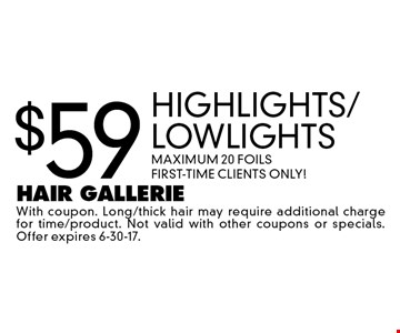 $59 Highlights/Lowlights MAXIMUM 20 FOILS First-Time Clients Only!. With coupon. Long/thick hair may require additional charge for time/product. Not valid with other coupons or specials. Offer expires 6-30-17.