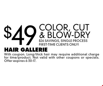 $49 COLOR, cut & blow-dry $26 savings, single process First-Time Clients Only!. With coupon. Long/thick hair may require additional charge for time/product. Not valid with other coupons or specials. Offer expires 6-30-17.
