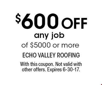 $600 Off any job of $5000 or more. With this coupon. Not valid withother offers. Expires 6-30-17.