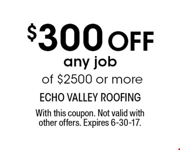 $300 Off any job of $2500 or more. With this coupon. Not valid withother offers. Expires 6-30-17.