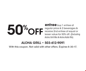 50% off entree buy 1 entree at regular price & 2 beverages & receive 2nd entree of equal or lesser value for 50% off. (Excluding Aloha Grill Mix & Aloha Kalbi Rib). With this coupon. Not valid with other offers. Expires 6-30-17.