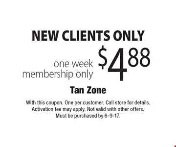 NEW CLIENTS ONLY $4.88 one week membership only. With this coupon. One per customer. Call store for details. Activation fee may apply. Not valid with other offers. Must be purchased by 6-9-17.