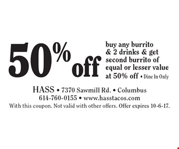 50% off buy any burrito & 2 drinks & get second burrito of equal or lesser value at 50% off - Dine In Only. With this coupon. Not valid with other offers. Offer expires 10-6-17.