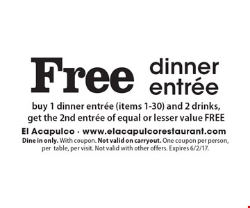 Free dinner entree. Buy 1 dinner entree (items 1-30) and 2 drinks, get the 2nd entree of equal or lesser value FREE. Dine in only. With coupon. Not valid on carryout. One coupon per person, per table, per visit. Not valid with other offers. Expires 6/2/17.