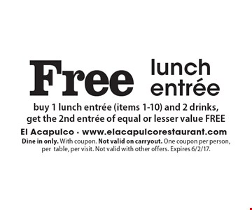 Free lunch entree. Buy 1 lunch entree (items 1-10) and 2 drinks, get the 2nd entree of equal or lesser value FREE. Dine in only. With coupon. Not valid on carryout. One coupon per person, per table, per visit. Not valid with other offers. Expires 6/2/17.