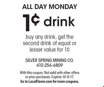 ALL DAY MONDAY 1¢ drink buy any drink, get the second drink of equal or lesser value for 1¢. With this coupon. Not valid with other offers or prior purchases. Expires 10-9-17. Go to LocalFlavor.com for more coupons.