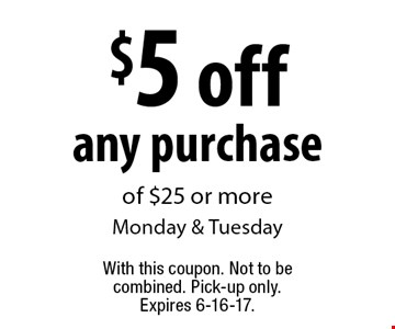 $5 off any purchase of $25 or more. Monday & Tuesday. With this coupon. Not to be combined. Pick-up only. Expires 6-16-17.