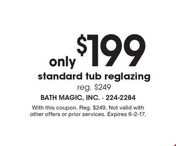 Only $199 standard tub reglazing reg. $249. With this coupon. Reg. $249. Not valid with other offers or prior services. Expires 6-2-17.