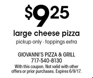$9.25 large cheese pizza. Pickup only. Toppings extra. With this coupon. Not valid with other offers or prior purchases. Expires 6/9/17.