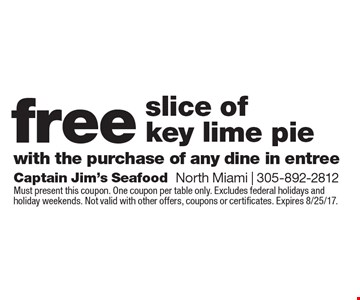 Free slice of key lime pie with the purchase of any dine in entree. Must present this coupon. One coupon per table only. Excludes federal holidays and holiday weekends. Not valid with other offers, coupons or certificates. Expires 8/25/17.
