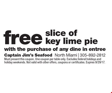 free slice of key lime pie with the purchase of any dine in entree. Must present this coupon. One coupon per table only. Excludes federal holidays and holiday weekends. Not valid with other offers, coupons or certificates. Expires 9/29/17.