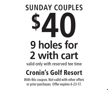 Sunday Couples! $40 9 holes for 2 with cart valid only with reserved tee time. With this coupon. Not valid with other offers or prior purchases. Offer expires 6-23-17.
