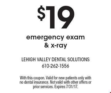 $19 emergency exam & x-ray. With this coupon. Valid for new patients only with no dental insurance. Not valid with other offers or prior services. Expires 7/31/17.