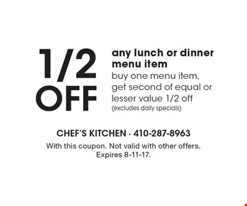 1/2 Off any lunch or dinner menu item. Buy one menu item, get second of equal or lesser value 1/2 off (excludes daily specials). With this coupon. Not valid with other offers. Expires 8-11-17.