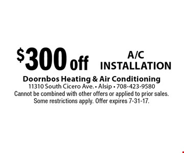 $300 off A/C Installation. Cannot be combined with other offers or applied to prior sales. Some restrictions apply. Offer expires 7-31-17.
