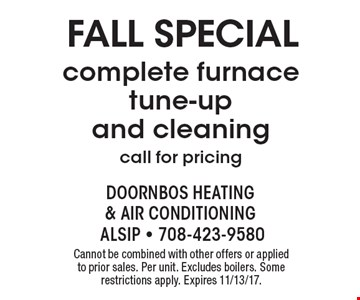 Fall Special: complete furnace tune-up and cleaning (call for pricing). Cannot be combined with other offers or applied to prior sales. Per unit. Excludes boilers. Some restrictions apply. Expires 11/13/17.