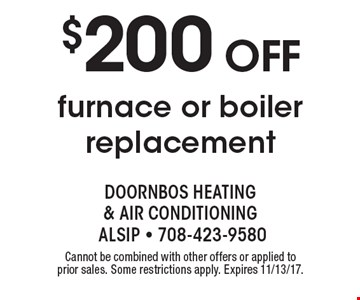 $200 off furnace or boiler replacement. Cannot be combined with other offers or applied to prior sales. Some restrictions apply. Expires 11/13/17.