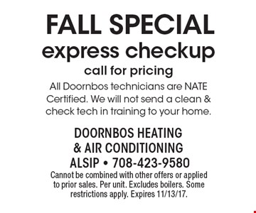 Fall Special: express checkup (call for pricing). All Doornbos technicians are NATE Certified. We will not send a clean & check tech in training to your home. Cannot be combined with other offers or applied to prior sales. Per unit. Excludes boilers. Some restrictions apply. Expires 11/13/17.