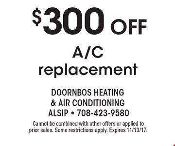 $300 off A/C replacement. Cannot be combined with other offers or applied to prior sales. Some restrictions apply. Expires 11/13/17.