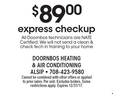 $89.00 express checkup. All Doornbos technicians are NATE Certified. We will not send a clean & check tech in training to your home. Cannot be combined with other offers or applied to prior sales. Per unit. Excludes boilers. Some restrictions apply. Expires 12/31/17.