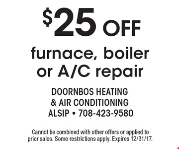 $25 OFF furnace, boiler or A/C repair. Cannot be combined with other offers or applied to prior sales. Some restrictions apply. Expires 12/31/17.