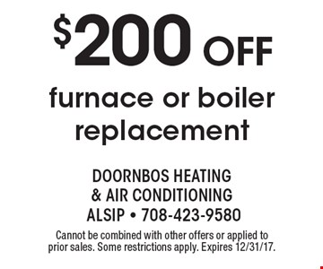 $200 OFF furnace or boiler replacement. Cannot be combined with other offers or applied to prior sales. Some restrictions apply. Expires 12/31/17.
