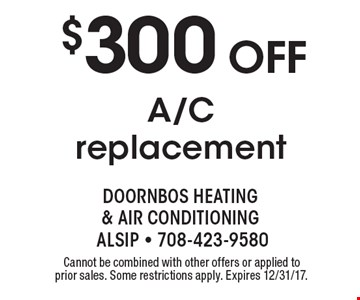 $300 OFF A/C replacement. Cannot be combined with other offers or applied to prior sales. Some restrictions apply. Expires 12/31/17.