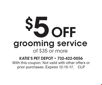 $5 Off grooming service of $35 or more. With this coupon. Not valid with other offers or prior purchases. Expires 12-15-17.CLP