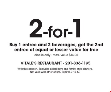 2-For-1. Buy 1 Entree And 2 Beverages, Get The 2nd Entree Of Equal Or Lesser Value For Free. Dine in only. Max. value $14.95. With this coupon. Excludes all holidays and family-style dinners. Not valid with other offers. Expires 7-15-17.