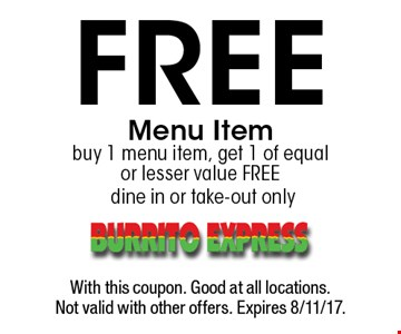 Free Menu Item. Buy 1 menu item, get 1 of equal or lesser value free - dine in or take-out only. With this coupon. Good at all locations. Not valid with other offers. Expires 8/11/17.