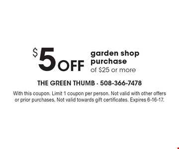 $5 Off garden shop purchase of $25 or more. With this coupon. Limit 1 coupon per person. Not valid with other offers or prior purchases. Not valid towards gift certificates. Expires 6-16-17.