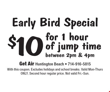Early Bird Special $10 for 1 hour of jump time between 2pm & 4pm. With this coupon. Excludes holidays and school breaks. Valid Mon-Thurs ONLY. Second hour regular price. Not valid Fri.-Sun.